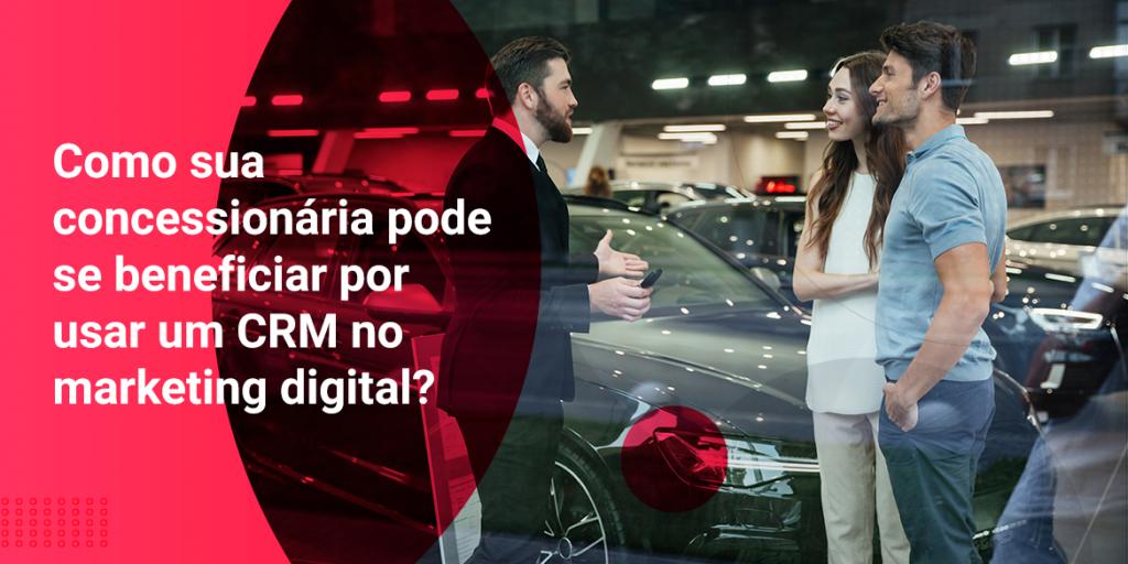 Como sua concessionária pode se beneficiar por usar um CRM no marketing digital?